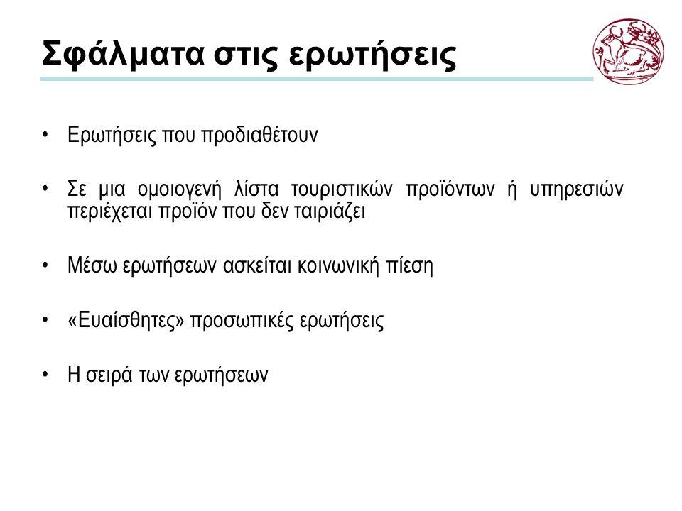 Σφάλματα στις ερωτήσεις Ερωτήσεις που προδιαθέτουν Σε μια ομοιογενή λίστα τουριστικών προϊόντων ή υπηρεσιών περιέχεται προϊόν που δεν ταιριάζει Μέσω ερωτήσεων ασκείται κοινωνική πίεση «Ευαίσθητες» προσωπικές ερωτήσεις Η σειρά των ερωτήσεων