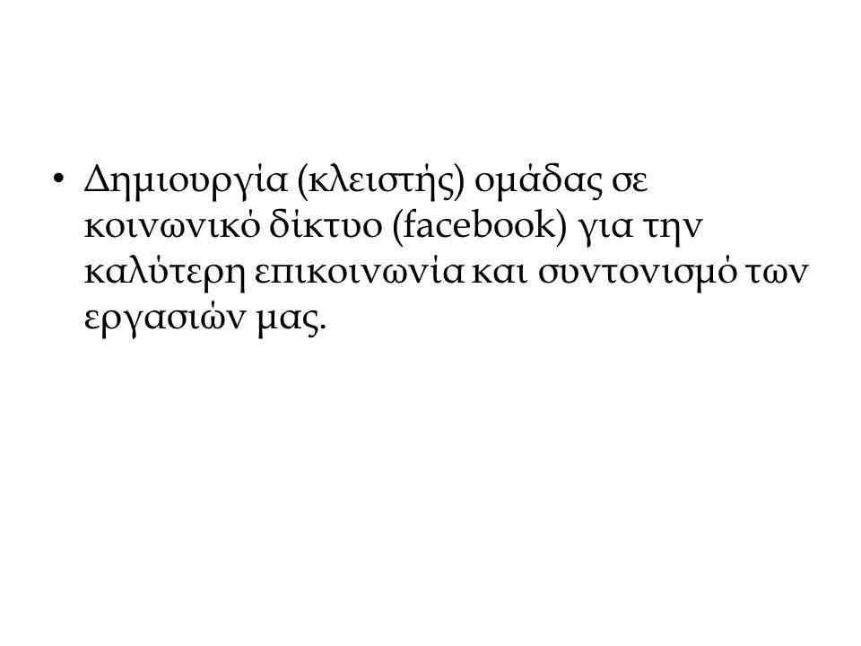 Δημιουργία (κλειστής) ομάδας σε κοινωνικό δίκτυο (facebook) για την καλύτερη επικοινωνία και συντονισμό των εργασιών μας.