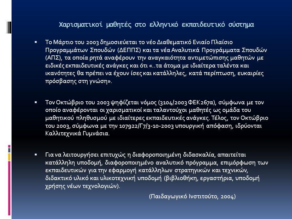Χαρισματικοί μαθητές στο ελληνικό εκπαιδευτικό σύστημα  Το Μάρτιο του 2003 δημοσιεύεται το νέο Διαθεματικό Ενιαίο Πλαίσιο Προγραμμάτων Σπουδών (ΔΕΠΠΣ) και τα νέα Αναλυτικά Προγράμματα Σπουδών (ΑΠΣ), τα οποία ρητά αναφέρουν την αναγκαιότητα αντιμετώπισης μαθητών με ειδικές εκπαιδευτικές ανάγκες και ότι «..τα άτομα με ιδιαίτερα ταλέντα και ικανότητες θα πρέπει να έχουν ίσες και κατάλληλες, κατά περίπτωση, ευκαιρίες πρόσβασης στη γνώση».
