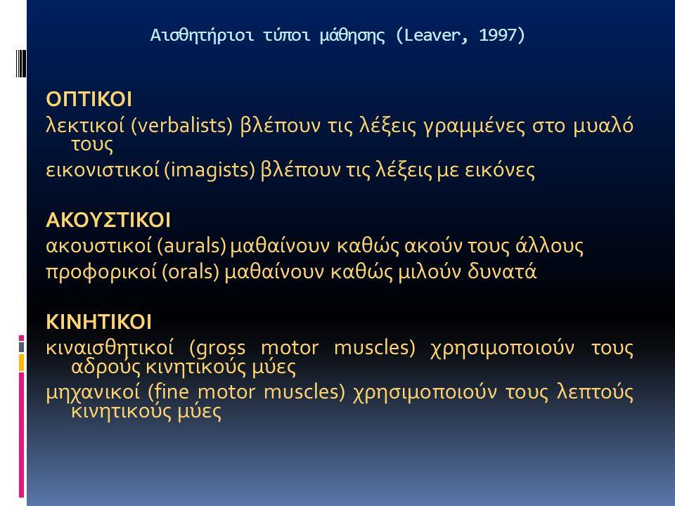 Αισθητήριοι τύποι μάθησης (Leaver, 1997) ΟΠΤΙΚΟΙ λεκτικοί (verbalists) βλέπουν τις λέξεις γραμμένες στο μυαλό τους εικονιστικοί (imagists) βλέπουν τις λέξεις με εικόνες ΑΚΟΥΣΤΙΚΟΙ ακουστικοί (aurals) μαθαίνουν καθώς ακούν τους άλλους προφορικοί (orals) μαθαίνουν καθώς μιλούν δυνατά ΚΙΝΗΤΙΚΟΙ κιναισθητικοί (gross motor muscles) χρησιμοποιούν τους αδρούς κινητικούς μύες μηχανικοί (fine motor muscles) χρησιμοποιούν τους λεπτούς κινητικούς μύες