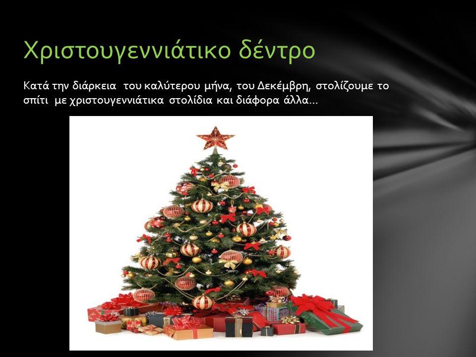 Κατά την διάρκεια του καλύτερου μήνα, του Δεκέμβρη, στολίζουμε το σπίτι με χριστουγεννιάτικα στολίδια και διάφορα άλλα… Χριστουγεννιάτικο δέντρο