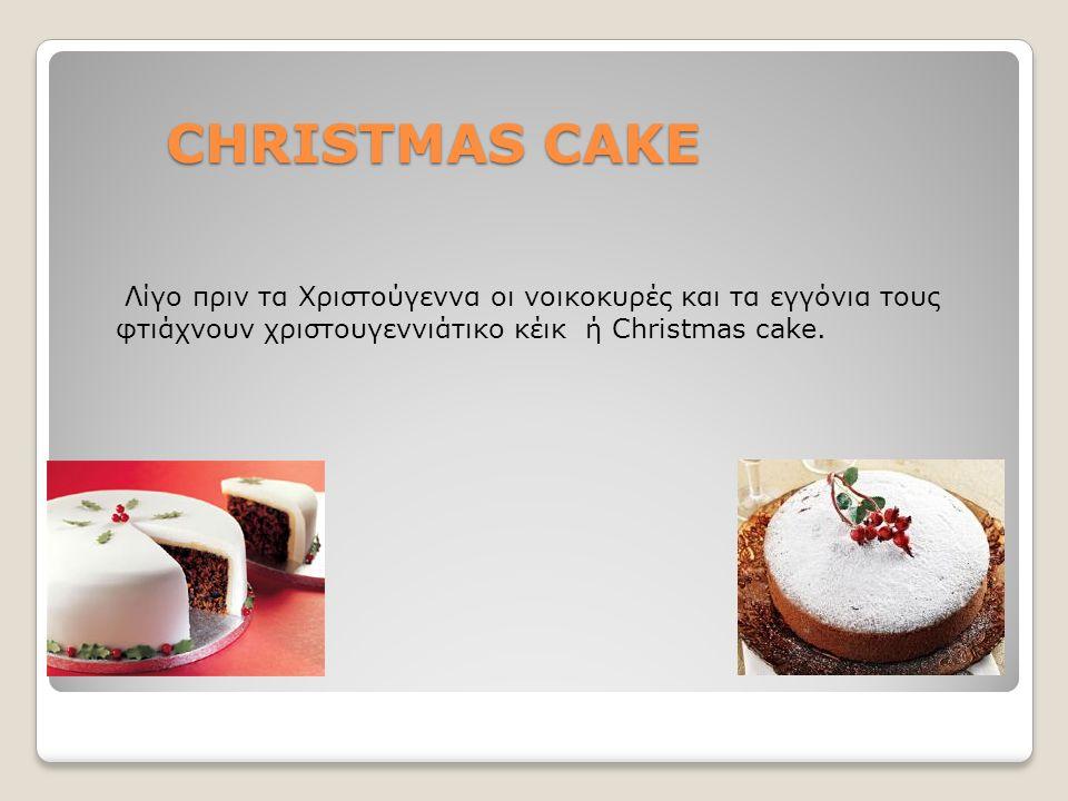 CHRISTMAS CAKE CHRISTMAS CAKE Λίγο πριν τα Χριστούγεννα οι νοικοκυρές και τα εγγόνια τους φτιάχνουν χριστουγεννιάτικο κέικ ή Christmas cake.