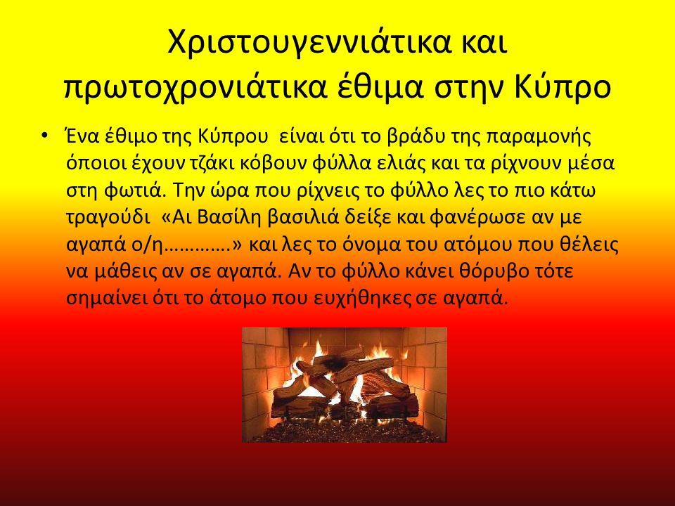 Χριστουγεννιάτικα και πρωτοχρονιάτικα έθιμα στην Κύπρο Ένα έθιμο της Κύπρου είναι ότι το βράδυ της παραμονής όποιοι έχουν τζάκι κόβουν φύλλα ελιάς και