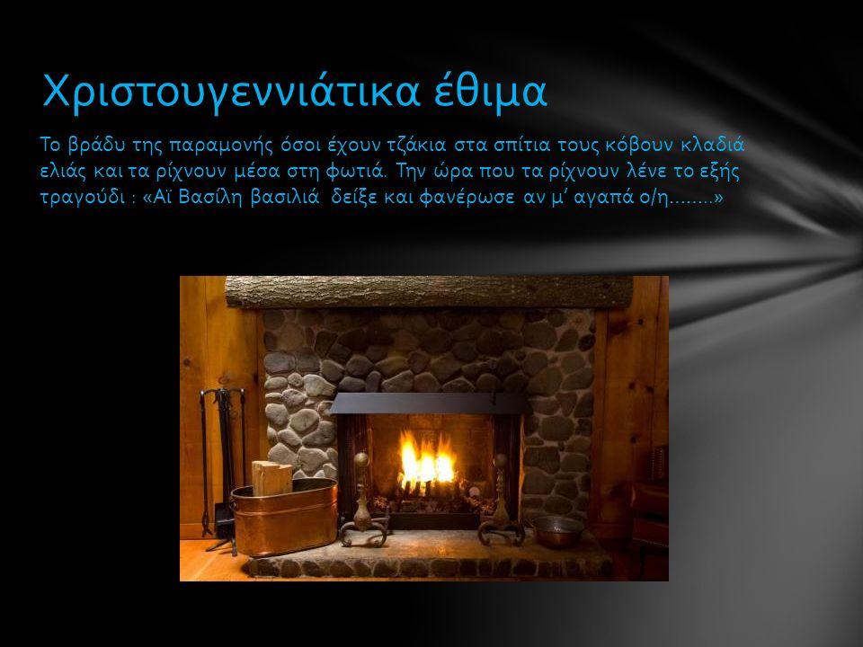Το βράδυ της παραμονής όσοι έχουν τζάκια στα σπίτια τους κόβουν κλαδιά ελιάς και τα ρίχνουν μέσα στη φωτιά. Την ώρα που τα ρίχνουν λένε το εξής τραγού