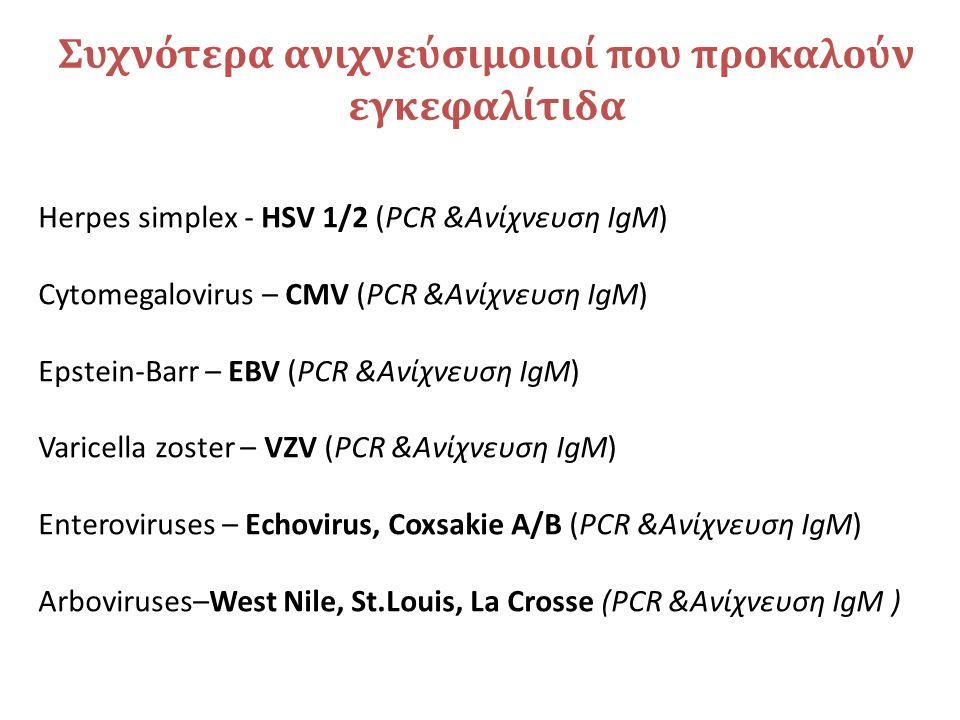 Συχνότερα ανιχνεύσιμοιιοί που προκαλούν εγκεφαλίτιδα Herpes simplex - HSV 1/2 (PCR &Ανίχνευση IgM) Cytomegalovirus – CMV (PCR &Ανίχνευση IgM) Epstein-Barr – EBV (PCR &Ανίχνευση IgM) Varicella zoster – VZV (PCR &Ανίχνευση IgM) Enteroviruses – Echovirus, Coxsakie A/B (PCR &Ανίχνευση IgM) Arboviruses–West Nile, St.Louis, La Crosse (PCR &Ανίχνευση IgM )