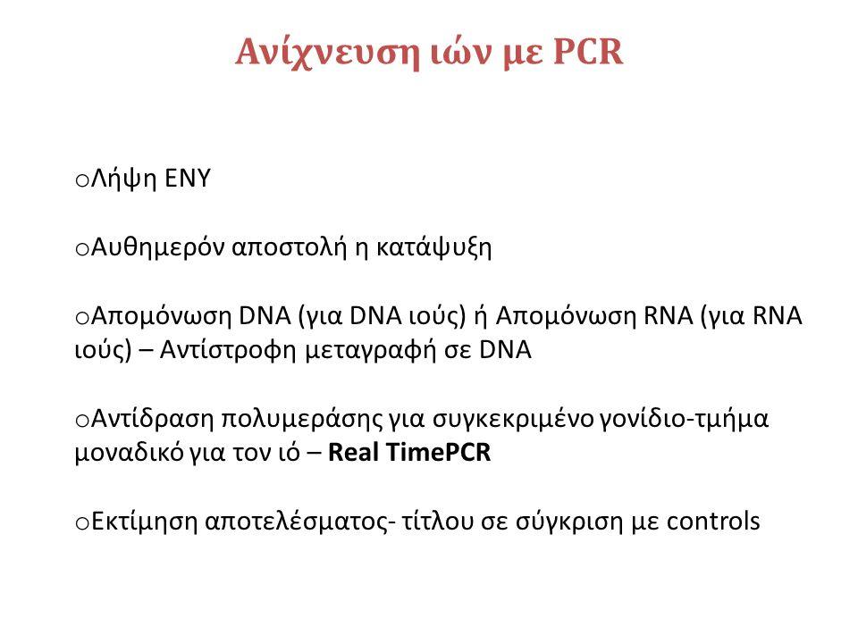 Ανίχνευση ιών με PCR o Λήψη ΕΝΥ o Αυθημερόν αποστολή η κατάψυξη o Απομόνωση DNA (για DNA ιούς) ή Απομόνωση RNA (για RNA ιούς) – Αντίστροφη μεταγραφή σε DNA o Αντίδραση πολυμεράσης για συγκεκριμένο γονίδιο-τμήμα μοναδικό για τον ιό – Real TimePCR o Εκτίμηση αποτελέσματος- τίτλου σε σύγκριση με controls