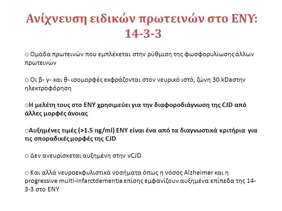 Ανίχνευση ειδικών πρωτεινών στο ΕΝΥ: 14-3-3 o Ομάδα πρωτεινών που εμπλέκεται στην ρύθμιση της φωσφορυλίωσης άλλων πρωτεινών o Οι β- γ- και θ- ισομορφές εκφράζονται στον νευρικό ιστό, ζώνη 30 kDaστην ηλεκτροφόρηση o Η μελέτη τους στο ΕΝΥ χρησιμεύει για την διαφοροδιάγνωση της CJD από άλλες μορφές άνοιας o Αυξημένες τιμές (>1.5 ng/ml) ΕΝΥ είναι ένα από τα διαγνωστικά κριτήρια για τις σποραδικές μορφές της CJD o Δεν ανευρίσκεται αυξημένη στην vCJD o Kαι αλλά νευροεκφυλιστικά νοσήματα όπως η νόσος Alzheimer και η progressive multi-infarctdementia επίσης εμφανίζουν αυξημένα επίπεδα της 14- 3-3 στο ΕΝΥ