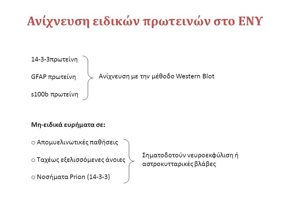 Ανίχνευση ειδικών πρωτεινών στο ΕΝΥ 14-3-3πρωτείνη GFAP πρωτείνη s100b πρωτείνη Ανίχνευση με την μέθοδο Western Blot Μη-ειδικά ευρήματα σε: o Απομυελινωτικές παθήσεις o Ταχέως εξελισσόμενες άνοιες o Νοσήματα Prion (14-3-3) Σηματοδοτούν νευροεκφύλιση ή αστροκυτταρικές βλάβες