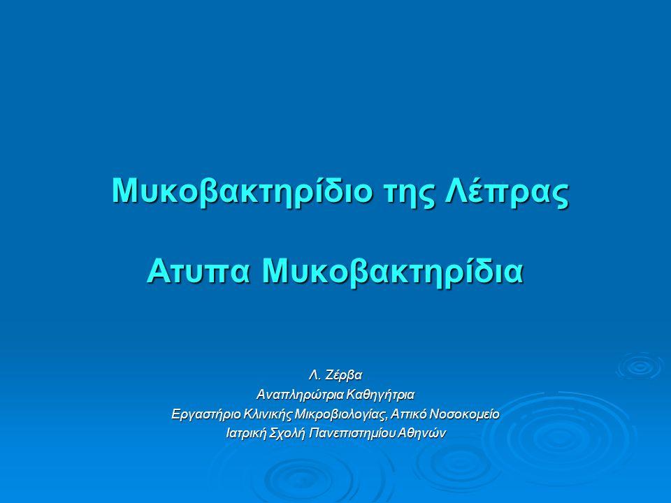 Μυκοβακτηρίδιο της Λέπρας Aτυπα Μυκοβακτηρίδια Μυκοβακτηρίδιο της Λέπρας Aτυπα Μυκοβακτηρίδια Λ. Ζέρβα Αναπληρώτρια Καθηγήτρια Εργαστήριο Κλινικής Μικ