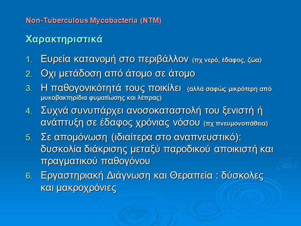 Non-Tuberculous Mycobacteria (NTM) Χαρακτηριστικά 1. Ευρεία κατανομή στο περιβάλλον (πχ νερό, έδαφος, ζώα) 2. Οχι μετάδοση από άτομο σε άτομο 3. Η παθ