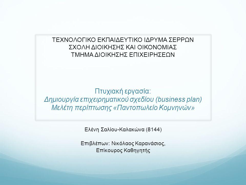 Πτυχιακή εργασία: Δημιουργία επιχειρηματικού σχεδίου (business plan) Μελέτη περίπτωσης «Παντοπωλείο Κομνηνών» Ελένη Σαλίου-Καλακώνα (8144) Επιβλέπων: Νικόλαος Καρανάσιος, Επίκουρος Καθηγητής ΤΕΧΝΟΛΟΓΙΚΟ ΕΚΠΑΙΔΕΥΤΙΚΟ ΙΔΡΥΜΑ ΣΕΡΡΩΝ ΣΧΟΛΗ ΔΙΟΙΚΗΣΗΣ ΚΑΙ ΟΙΚΟΝΟΜΙΑΣ ΤΜΗΜΑ ΔΙΟΙΚΗΣΗΣ ΕΠΙΧΕΙΡΗΣΕΩΝ