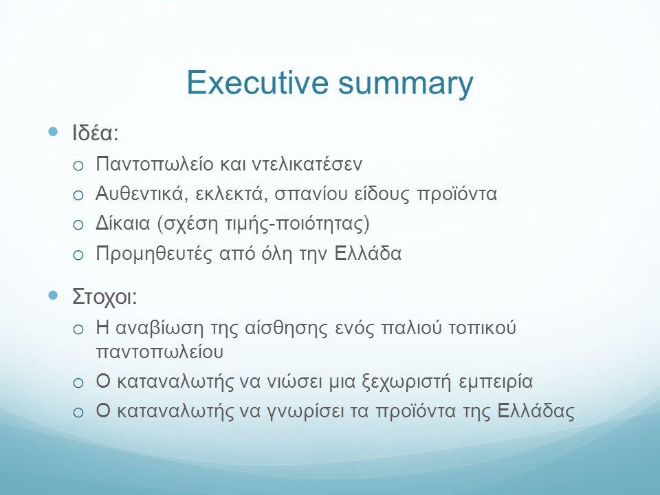 Executive summary Ιδέα: o Παντοπωλείο και ντελικατέσεν o Αυθεντικά, εκλεκτά, σπανίου είδους προϊόντα o Δίκαια (σχέση τιμής-ποιότητας) o Προμηθευτές από όλη την Ελλάδα Στοχοι: o Η αναβίωση της αίσθησης ενός παλιού τοπικού παντοπωλείου o Ο καταναλωτής να νιώσει μια ξεχωριστή εμπειρία o Ο καταναλωτής να γνωρίσει τα προϊόντα της Ελλάδας