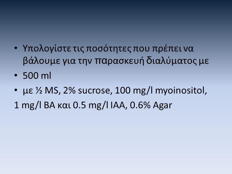 Υπολογίστε τις ποσότητες που πρέπει να βάλουμε για την πα ρασκευή δ ιαλύματος με 500 ml με ½ MS, 2% sucrose, 100 mg/l myoinositol, 1 mg/l BA και 0.5 mg/l IAA, 0.6% Agar