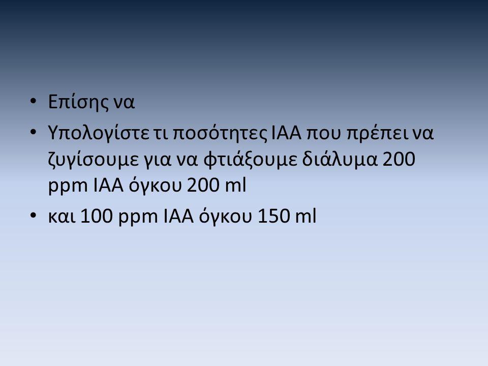 Επίσης να Υπολογίστε τι ποσότητες ΙΑΑ που πρέπει να ζυγίσουμε για να φτιάξουμε διάλυμα 200 ppm IAA όγκου 200 ml και 100 ppm IAA όγκου 150 ml
