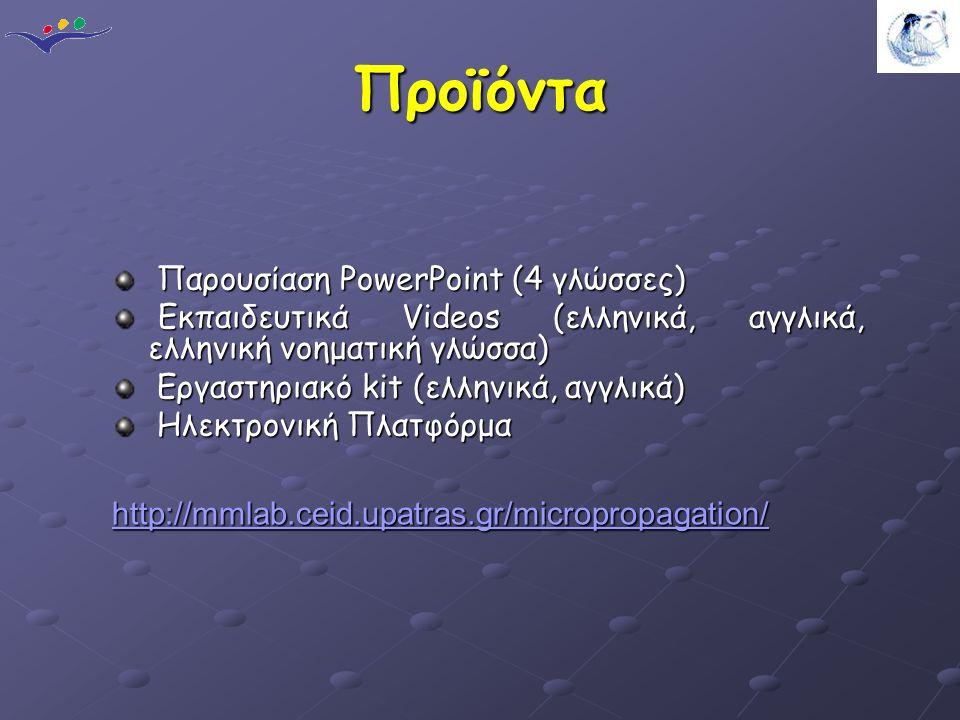 Προϊόντα Παρουσίαση PowerPoint (4 γλώσσες) Παρουσίαση PowerPoint (4 γλώσσες) Εκπαιδευτικά Videos (ελληνικά, αγγλικά, ελληνική νοηματική γλώσσα) Εκπαιδευτικά Videos (ελληνικά, αγγλικά, ελληνική νοηματική γλώσσα) Εργαστηριακό kit (ελληνικά, αγγλικά) Εργαστηριακό kit (ελληνικά, αγγλικά) Ηλεκτρονική Πλατφόρμα Ηλεκτρονική Πλατφόρμα http://mmlab.ceid.upatras.gr/micropropagation/