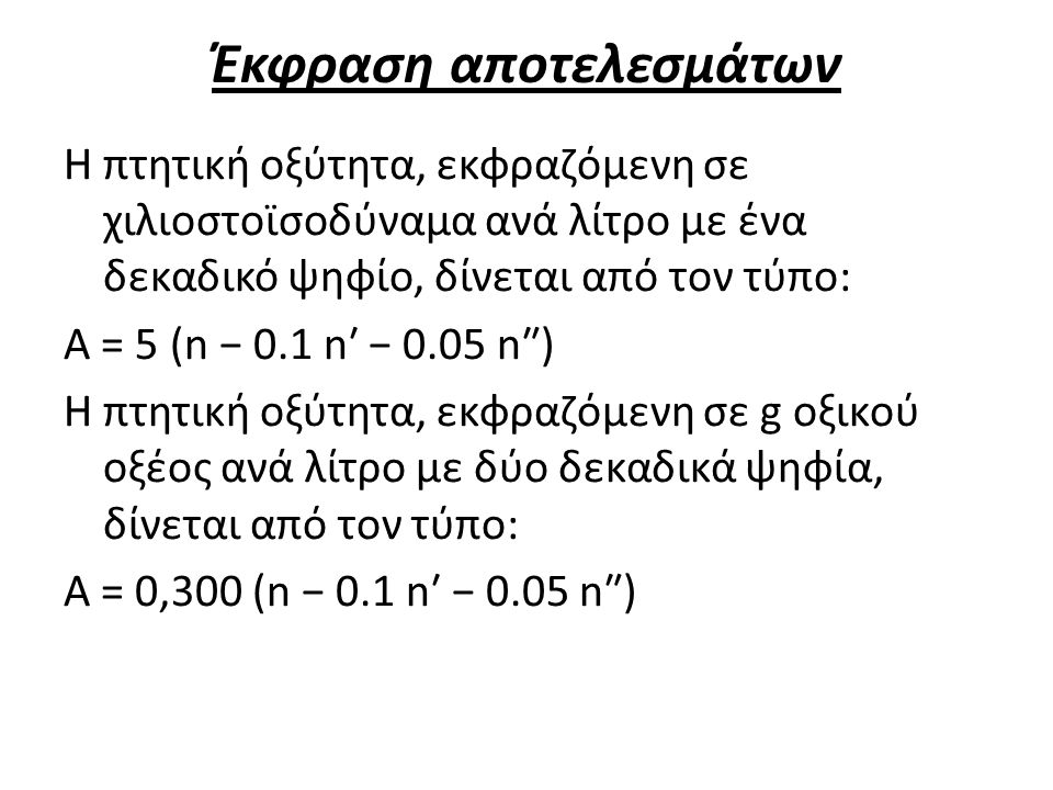 Έκφραση αποτελεσμάτων Η πτητική οξύτητα, εκφραζόμενη σε χιλιοστοϊσοδύναμα ανά λίτρο με ένα δεκαδικό ψηφίο, δίνεται από τον τύπο: A = 5 (n − 0.1 n′ − 0.05 n″) Η πτητική οξύτητα, εκφραζόμενη σε g οξικού οξέος ανά λίτρο με δύο δεκαδικά ψηφία, δίνεται από τον τύπο: Α = 0,300 (n − 0.1 n′ − 0.05 n″)