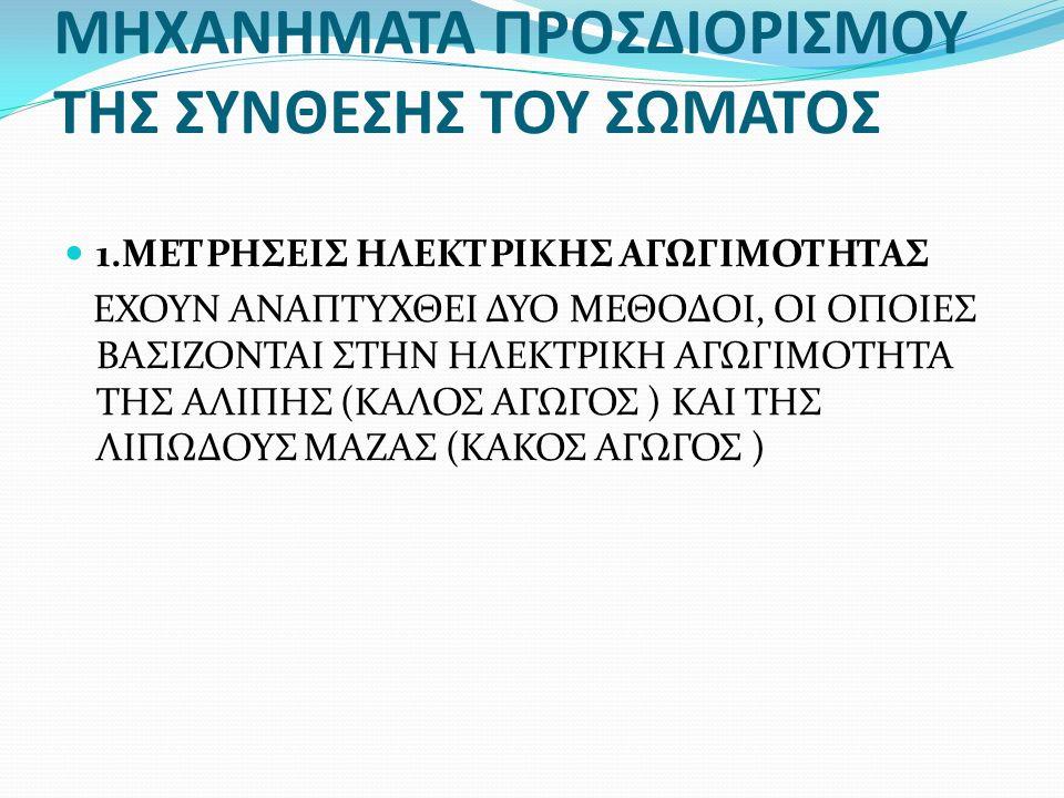 ΜΗΧΑΝΗΜΑΤΑ ΠΡΟΣΔΙΟΡΙΣΜΟΥ ΤΗΣ ΣΥΝΘΕΣΗΣ ΤΟΥ ΣΩΜΑΤΟΣ 1.ΜΕΤΡΗΣΕΙΣ ΗΛΕΚΤΡΙΚΗΣ ΑΓΩΓΙΜΟΤΗΤΑΣ ΕΧΟΥΝ ΑΝΑΠΤΥΧΘΕΙ ΔΥΟ ΜΕΘΟΔΟΙ, ΟΙ ΟΠΟΙΕΣ ΒΑΣΙΖΟΝΤΑΙ ΣΤΗΝ ΗΛΕΚΤΡΙΚΗ ΑΓΩΓΙΜΟΤΗΤΑ ΤΗΣ ΑΛΙΠΗΣ (ΚΑΛΟΣ ΑΓΩΓΟΣ ) ΚΑΙ ΤΗΣ ΛΙΠΩΔΟΥΣ ΜΑΖΑΣ (ΚΑΚΟΣ ΑΓΩΓΟΣ )