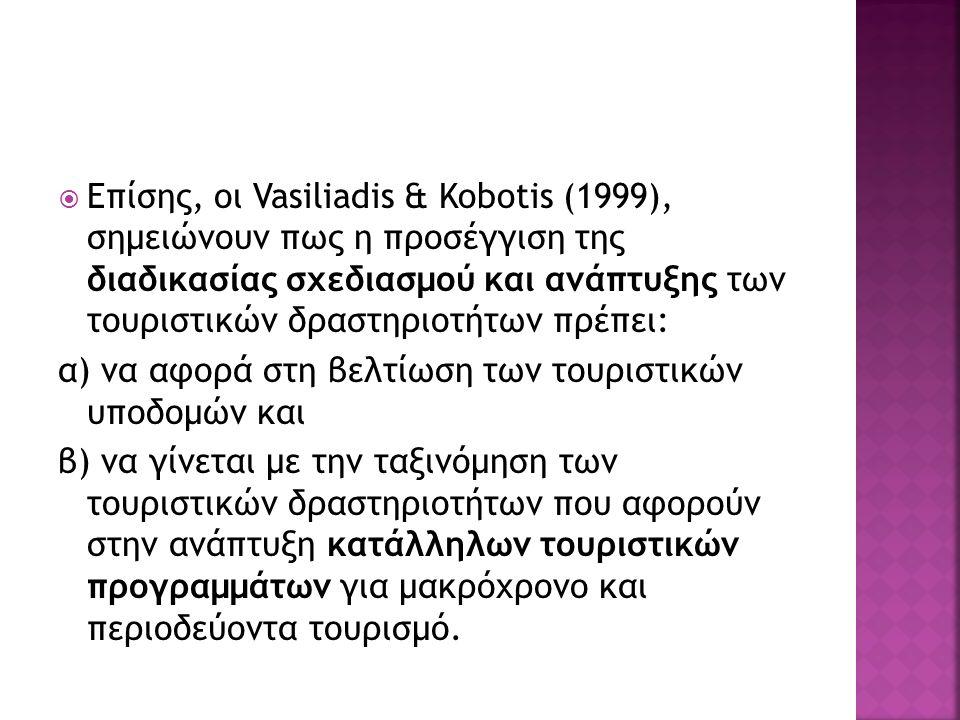  Επίσης, οι Vasiliadis & Kobotis (1999), σημειώνουν πως η προσέγγιση της διαδικασίας σχεδιασμού και ανάπτυξης των τουριστικών δραστηριοτήτων πρέπει: α) να αφορά στη βελτίωση των τουριστικών υποδομών και β) να γίνεται με την ταξινόμηση των τουριστικών δραστηριοτήτων που αφορούν στην ανάπτυξη κατάλληλων τουριστικών προγραμμάτων για μακρόχρονο και περιοδεύοντα τουρισμό.