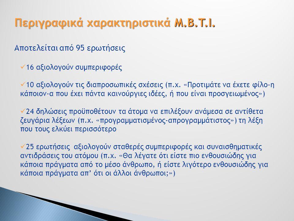 Περιγραφικά χαρακτηριστικά M.B.T.I. Αποτελείται από 95 ερωτήσεις 16 αξιολογούν συμπεριφορές 10 αξιολογούν τις διαπροσωπικές σχέσεις (π.χ. «Προτιμάτε ν