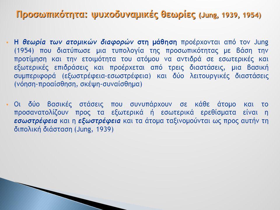  Η θεωρία των ατομικών διαφορών στη μάθηση προέρχονται από τον Jung (1954) που διατύπωσε μια τυπολογία της προσωπικότητας με βάση την προτίμηση και την ετοιμότητα του ατόμου να αντιδρά σε εσωτερικές και εξωτερικές επιδράσεις και προέρχεται από τρεις διαστάσεις, μια βασική συμπεριφορά (εξωστρέφεια-εσωστρέφεια) και δύο λειτουργικές διαστάσεις (νόηση-προαίσθηση, σκέψη-συναίσθημα)  Οι δύο βασικές στάσεις που συνυπάρχουν σε κάθε άτομο και το προσανατολίζουν προς τα εξωτερικά ή εσωτερικά ερεθίσματα είναι η εσωστρέφεια και η εξωστρέφεια και τα άτομα ταξινομούνται ως προς αυτήν τη διπολική διάσταση (Jung, 1939) Προσωπικότητα: ψυχοδυναμικές θεωρίες (Jung, 1939, 1954)