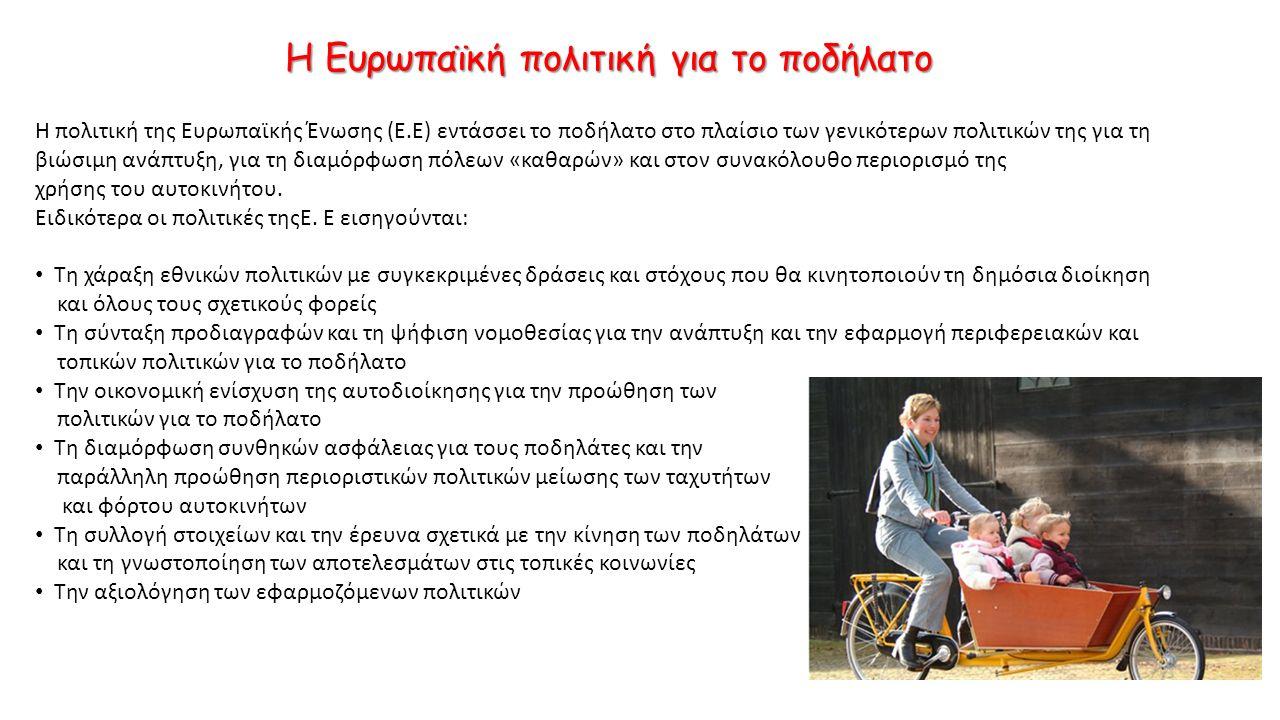 Η Ευρωπαϊκή πολιτική για το ποδήλατο Η πολιτική της Ευρωπαϊκής Ένωσης (Ε.Ε) εντάσσει το ποδήλατο στο πλαίσιο των γενικότερων πολιτικών της για τη βιώσιμη ανάπτυξη, για τη διαμόρφωση πόλεων «καθαρών» και στον συνακόλουθο περιορισμό της χρήσης του αυτοκινήτου.