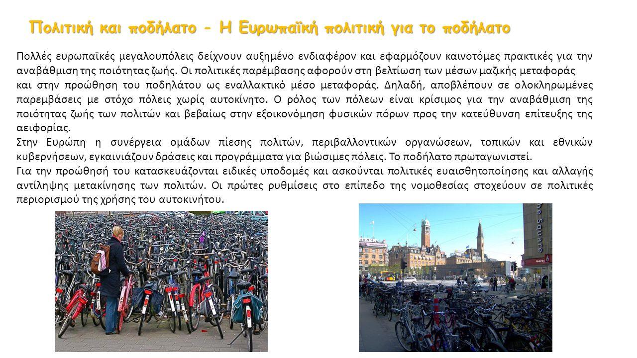Πολιτική και ποδήλατο Η Ευρωπαϊκή πολιτική για το ποδήλατο Πολιτική και ποδήλατο - Η Ευρωπαϊκή πολιτική για το ποδήλατο Πολλές ευρωπαϊκές μεγαλουπόλεις δείχνουν αυξημένο ενδιαφέρον και εφαρμόζουν καινοτόμες πρακτικές για την αναβάθμιση της ποιότητας ζωής.