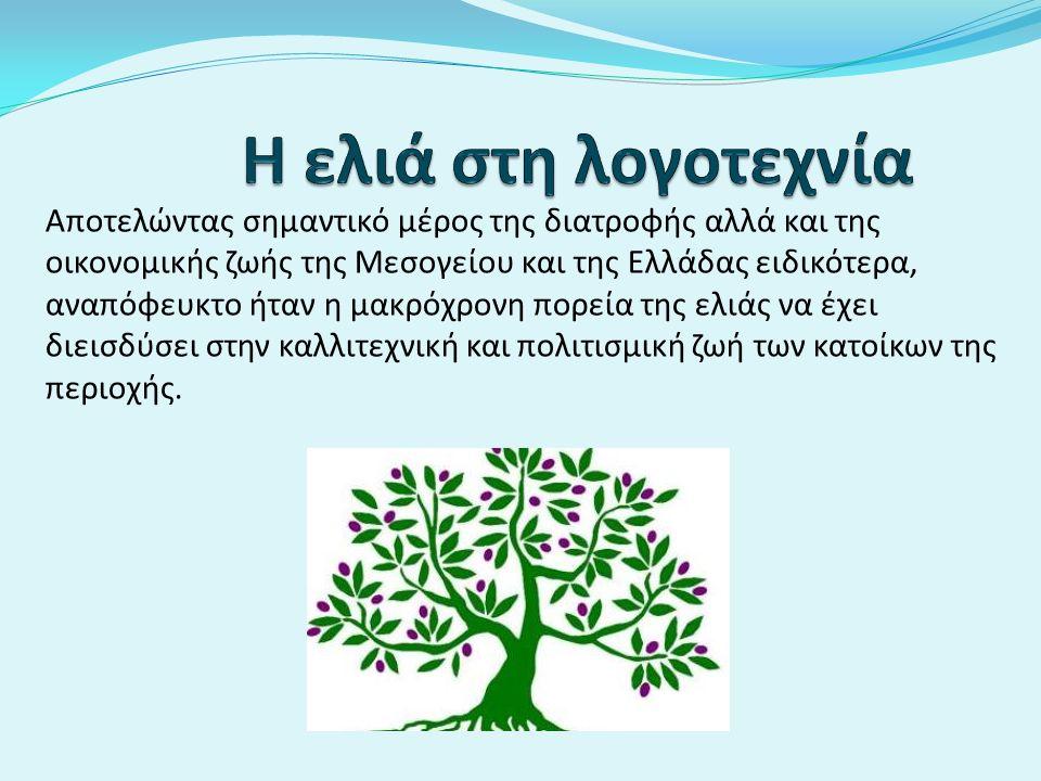 Αποτελώντας σημαντικό μέρος της διατροφής αλλά και της οικονομικής ζωής της Μεσογείου και της Ελλάδας ειδικότερα, αναπόφευκτο ήταν η μακρόχρονη πορεία της ελιάς να έχει διεισδύσει στην καλλιτεχνική και πολιτισμική ζωή των κατοίκων της περιοχής.