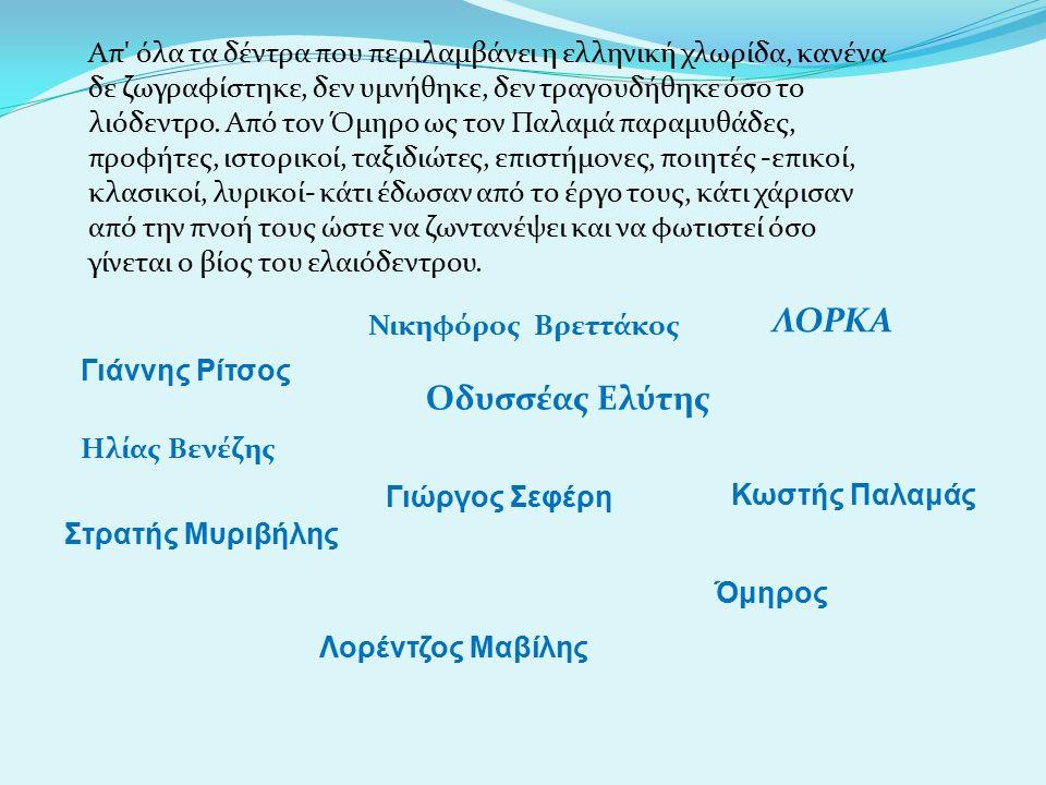 Απ όλα τα δέντρα που περιλαμβάνει η ελληνική χλωρίδα, κανένα δε ζωγραφίστηκε, δεν υμνήθηκε, δεν τραγουδήθηκε όσο το λιόδεντρο.