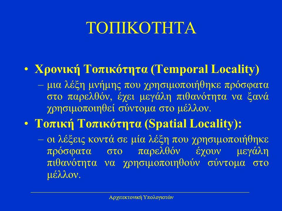 Αρχιτεκτονική Υπολογιστών ΤΟΠΙΚΟΤΗΤΑ Χρονική Τοπικότητα (Temporal Locality) –μια λέξη μνήμης που χρησιμοποιήθηκε πρόσφατα στο παρελθόν, έχει μεγάλη πιθανότητα να ξανά χρησιμοποιηθεί σύντομα στο μέλλον.