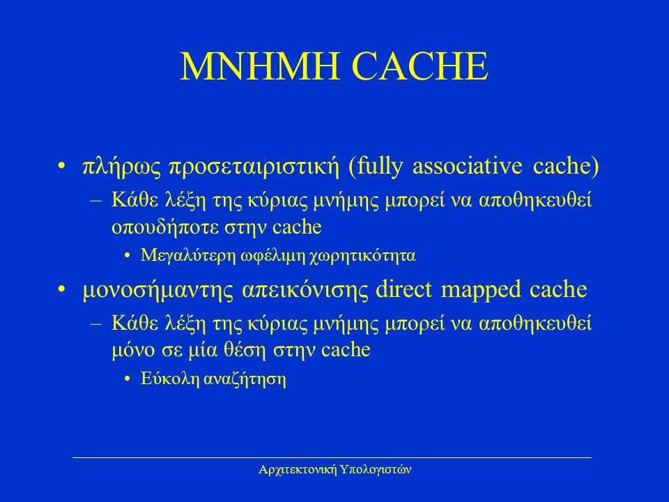 Αρχιτεκτονική Υπολογιστών ΜΝΗΜΗ CACHE πλήρως προσεταιριστική (fully associative cache) –Κάθε λέξη της κύριας μνήμης μπορεί να αποθηκευθεί οπουδήποτε στην cache Μεγαλύτερη ωφέλιμη χωρητικότητα μονοσήμαντης απεικόνισης direct mapped cache –Κάθε λέξη της κύριας μνήμης μπορεί να αποθηκευθεί μόνο σε μία θέση στην cache Εύκολη αναζήτηση