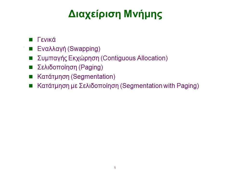 1 Διαχείριση Μνήμης Γενικά Εναλλαγή (Swapping) Συμπαγής Εκχώρηση (Contiguous Allocation) Σελιδοποίηση (Paging) Κατάτμηση (Segmentation) Κατάτμηση με Σελιδοποίηση (Segmentation with Paging)
