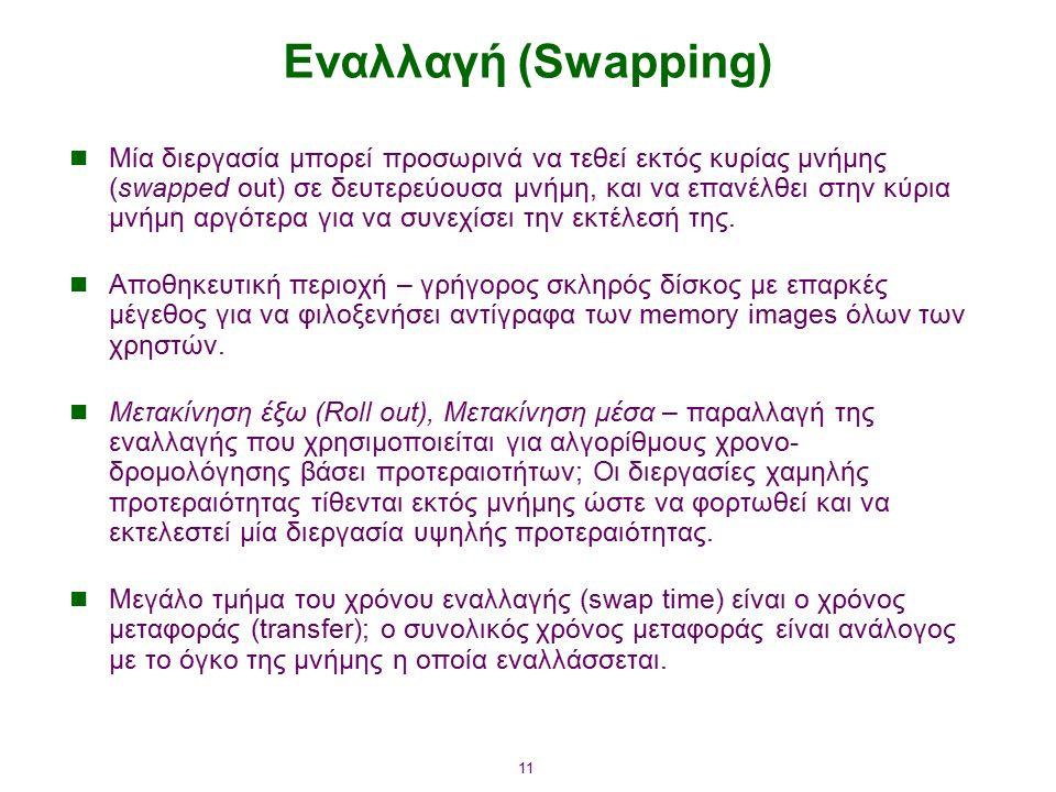 11 Εναλλαγή (Swapping) Μία διεργασία μπορεί προσωρινά να τεθεί εκτός κυρίας μνήμης (swapped out) σε δευτερεύουσα μνήμη, και να επανέλθει στην κύρια μνήμη αργότερα για να συνεχίσει την εκτέλεσή της.