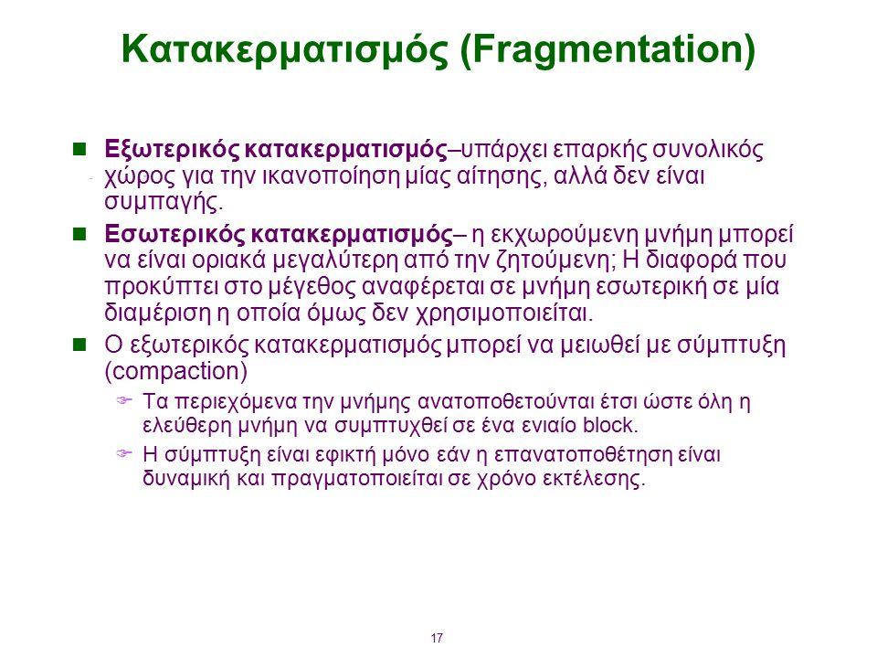 17 Κατακερματισμός (Fragmentation) Εξωτερικός κατακερματισμός–υπάρχει επαρκής συνολικός χώρος για την ικανοποίηση μίας αίτησης, αλλά δεν είναι συμπαγή