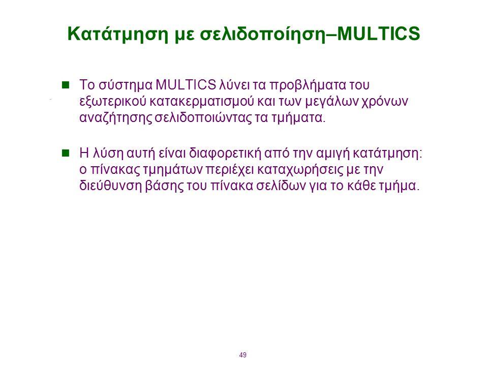 49 Κατάτμηση με σελιδοποίηση–MULTICS Το σύστημα MULTICS λύνει τα προβλήματα του εξωτερικού κατακερματισμού και των μεγάλων χρόνων αναζήτησης σελιδοποιώντας τα τμήματα.