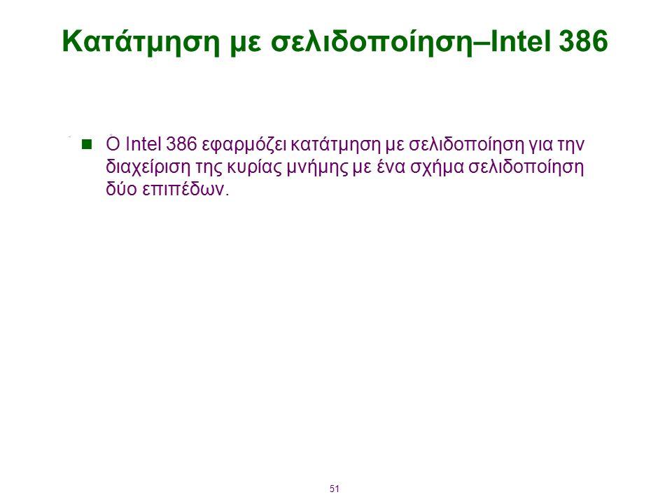 51 Κατάτμηση με σελιδοποίηση–Intel 386 Ο Intel 386 εφαρμόζει κατάτμηση με σελιδοποίηση για την διαχείριση της κυρίας μνήμης με ένα σχήμα σελιδοποίηση δύο επιπέδων.