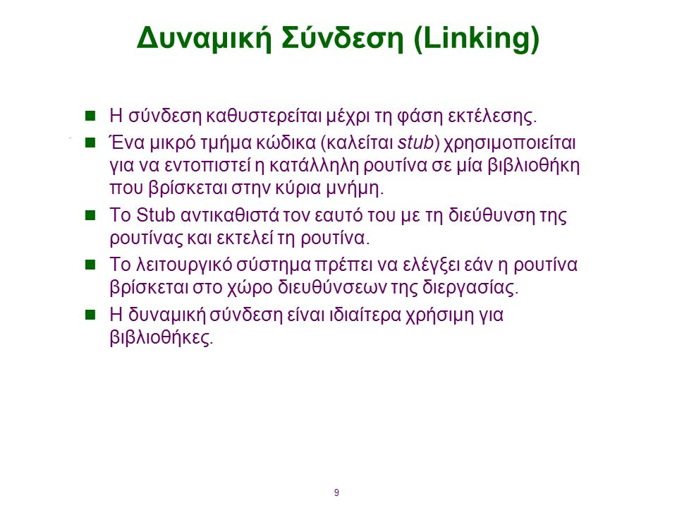 9 Δυναμική Σύνδεση (Linking) Η σύνδεση καθυστερείται μέχρι τη φάση εκτέλεσης. Ένα μικρό τμήμα κώδικα (καλείται stub) χρησιμοποιείται για να εντοπιστεί