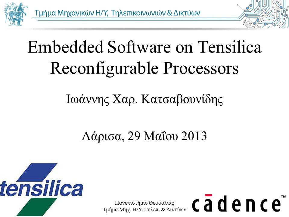 Πανεπιστήμιο Θεσσαλίας Τμήμα Μηχ. Η/Υ, Τηλεπ. & Δικτύων Embedded Software on Tensilica Reconfigurable Processors Ιωάννης Χαρ. Κατσαβουνίδης Λάρισα, 29