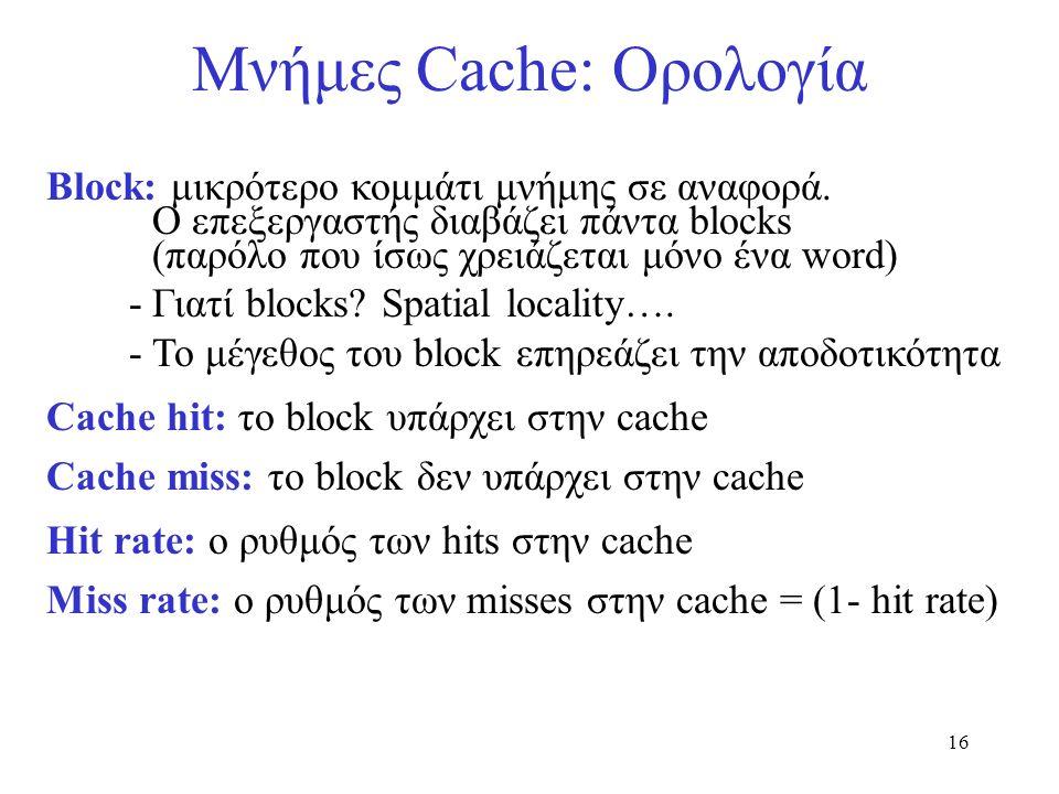 16 Μνήμες Cache: Ορολογία Block: μικρότερο κομμάτι μνήμης σε αναφορά. O επεξεργαστής διαβάζει πάντα blocks (παρόλο που ίσως χρειάζεται μόνο ένα word)