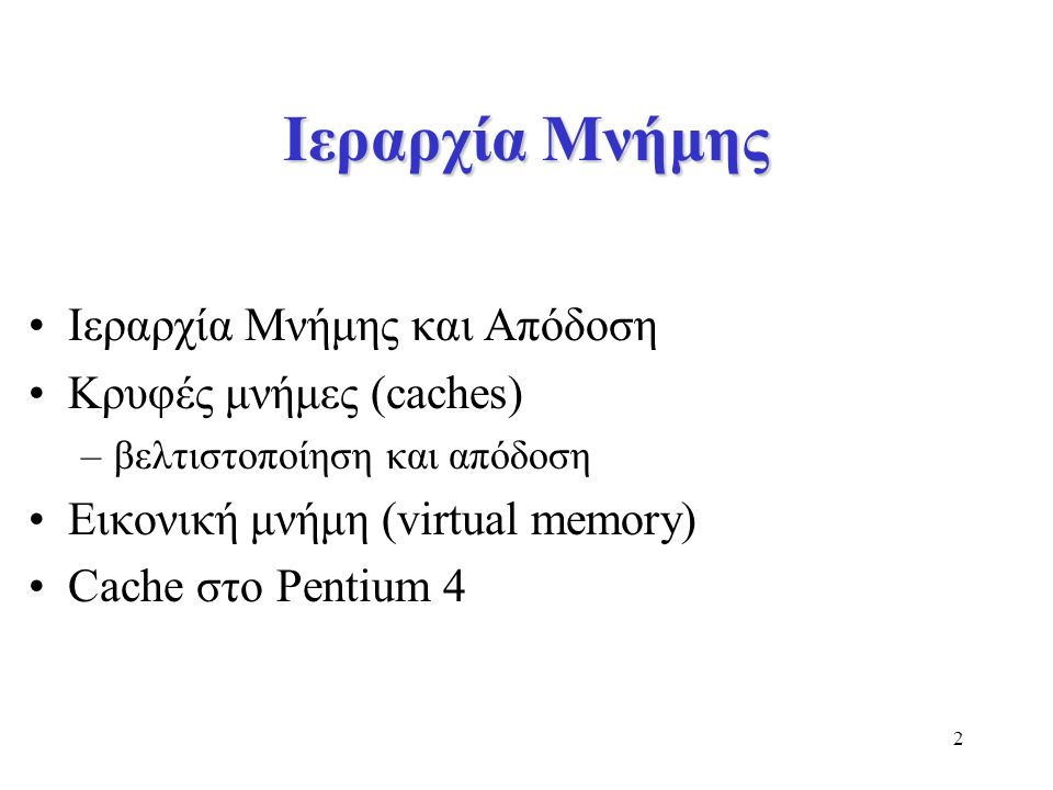 2 Ιεραρχία Μνήμης Ιεραρχία Μνήμης και Απόδοση Κρυφές μνήμες (caches) –βελτιστοποίηση και απόδοση Εικονική μνήμη (virtual memory) Cache στο Pentium 4