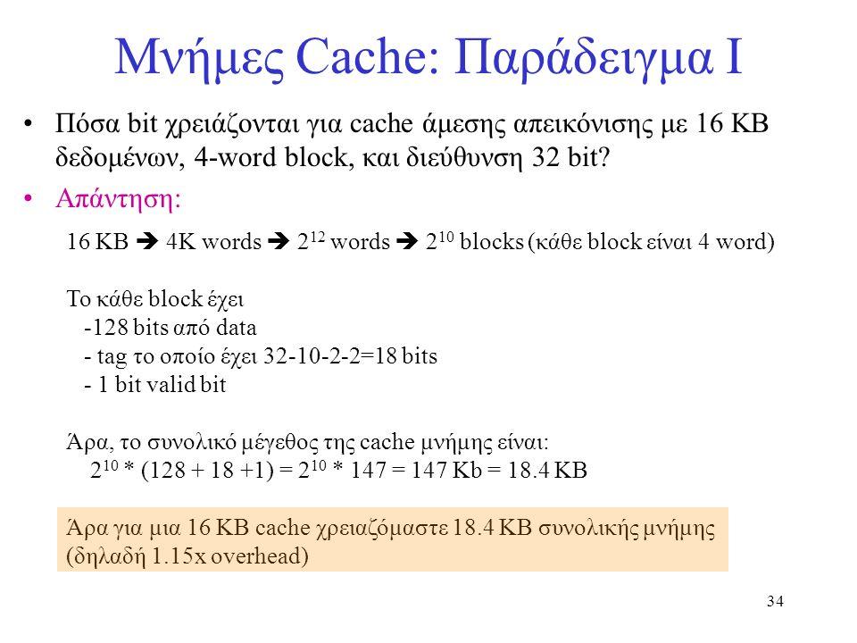 34 Μνήμες Cache: Παράδειγμα I Πόσα bit χρειάζονται για cache άμεσης απεικόνισης με 16 ΚΒ δεδομένων, 4-word block, και διεύθυνση 32 bit? Απάντηση: 16 K