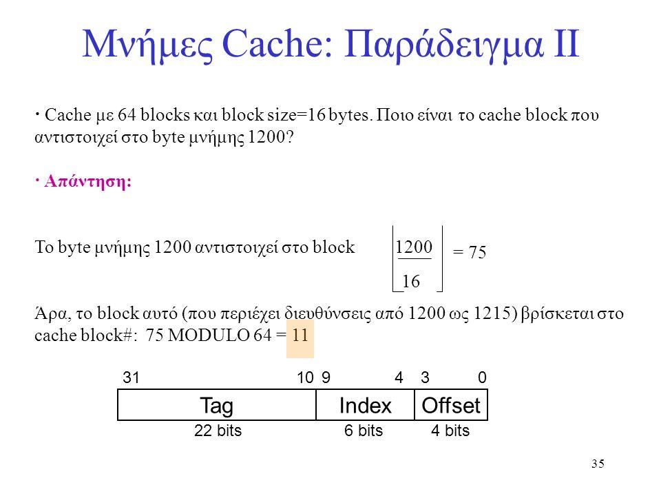 35 Μνήμες Cache: Παράδειγμα II · Cache με 64 blocks και block size=16 bytes. Ποιο είναι το cache block που αντιστοιχεί στο byte μνήμης 1200? · Απάντησ