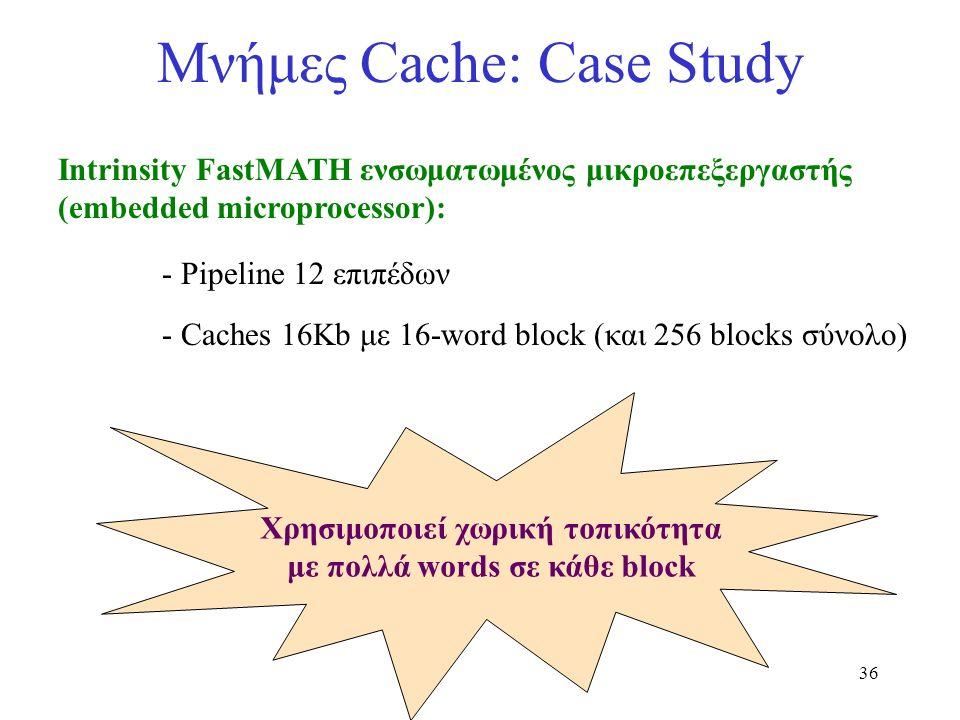 36 Μνήμες Cache: Case Study Intrinsity FastMATH ενσωματωμένος μικροεπεξεργαστής (embedded microprocessor): - Pipeline 12 επιπέδων - Caches 16Kb με 16-