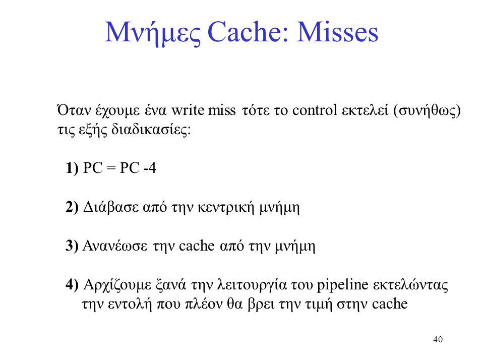 40 Μνήμες Cache: Misses Όταν έχουμε ένα write miss τότε το control εκτελεί (συνήθως) τις εξής διαδικασίες: 1) PC = PC -4 2) Διάβασε από την κεντρική μ