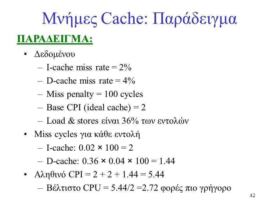 42 Μνήμες Cache: ΠαράδειγμαΠΑΡΑΔΕΙΓΜΑ: Δεδομένου –I-cache miss rate = 2% –D-cache miss rate = 4% –Miss penalty = 100 cycles –Base CPI (ideal cache) =