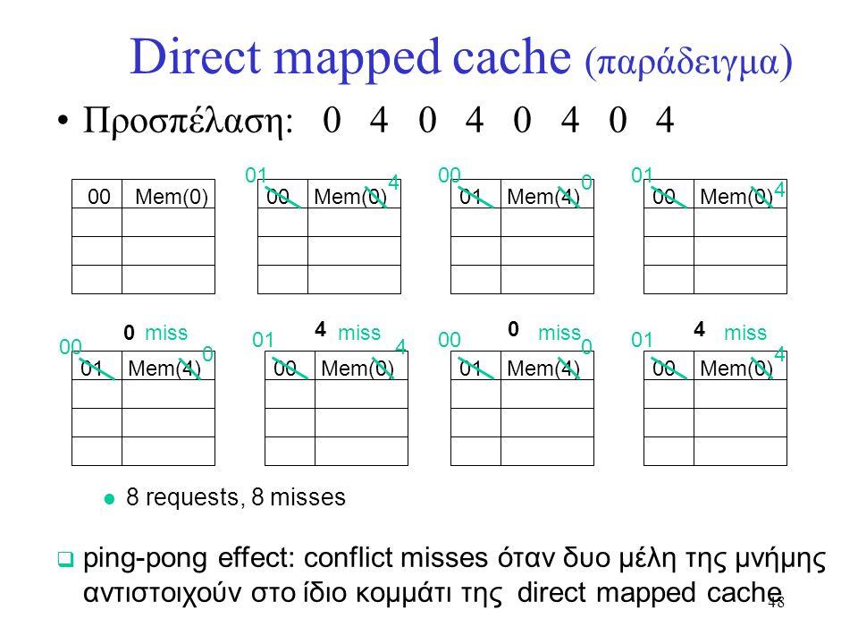 48 Direct mapped cache (παράδειγμα ) Προσπέλαση: 0 4 0 4 0 4 0 4  ping-pong effect: conflict misses όταν δυο μέλη της μνήμης αντιστοιχούν στο ίδιο κο