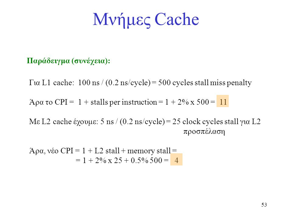 53 Μνήμες Cache Παράδειγμα (συνέχεια): Για L1 cache: 100 ns / (0.2 ns/cycle) = 500 cycles stall miss penalty Άρα το CPI = 1 + stalls per instruction = 1 + 2% x 500 = 11 Με L2 cache έχουμε: 5 ns / (0.2 ns/cycle) = 25 clock cycles stall για L2 προσπέλαση Άρα, νέο CPI = 1 + L2 stall + memory stall = = 1 + 2% x 25 + 0.5% 500 = 4