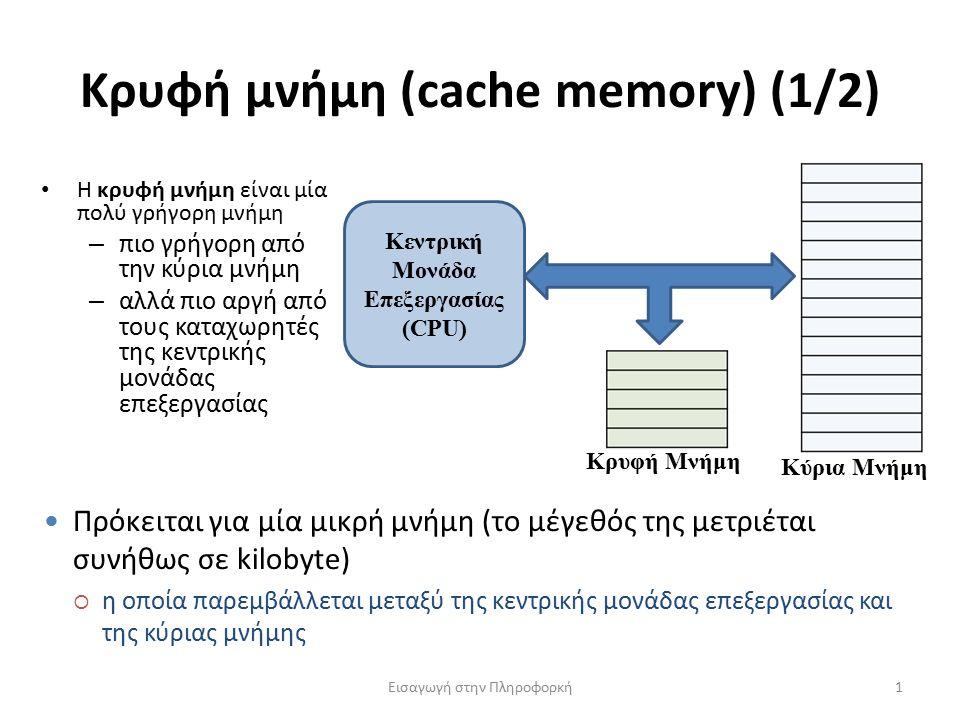 Κρυφή μνήμη (cache memory) (1/2) Εισαγωγή στην Πληροφορκή1 Η κρυφή μνήμη είναι μία πολύ γρήγορη μνήμη – πιο γρήγορη από την κύρια μνήμη – αλλά πιο αργή από τους καταχωρητές της κεντρικής μονάδας επεξεργασίας Κεντρική Μονάδα Επεξεργασίας (CPU) Κύρια Μνήμη Κρυφή Μνήμη Πρόκειται για μία μικρή μνήμη (το μέγεθός της μετριέται συνήθως σε kilobyte)  η οποία παρεμβάλλεται μεταξύ της κεντρικής μονάδας επεξεργασίας και της κύριας μνήμης