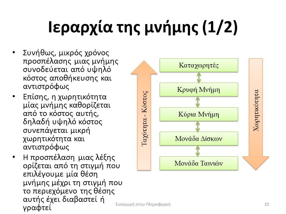 Ιεραρχία της μνήμης (1/2) Εισαγωγή στην Πληροφορκή10 Συνήθως, μικρός χρόνος προσπέλασης μιας μνήμης συνοδεύεται από υψηλό κόστος αποθήκευσης και αντιστρόφως Επίσης, η χωρητικότητα μίας μνήμης καθορίζεται από το κόστος αυτής, δηλαδή υψηλό κόστος συνεπάγεται μικρή χωρητικότητα και αντιστρόφως Η προσπέλαση μιας λέξης ορίζεται από τη στιγμή που επιλέγουμε μία θέση μνήμης μέχρι τη στιγμή που το περιεχόμενο της θέσης αυτής έχει διαβαστεί ή γραφτεί Καταχωρητές Κρυφή Μνήμη Κύρια Μνήμη Μονάδα Δίσκων Μονάδα Ταινιών Χωρητικότητα Ταχύτητα - Κόστος
