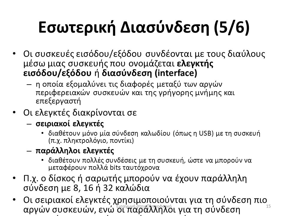 Εσωτερική Διασύνδεση (5/6) Εισαγωγή στην Πληροφορκή15 Οι συσκευές εισόδου/εξόδου συνδέονται με τους διαύλους μέσω μιας συσκευής που ονομάζεται ελεγκτής εισόδου/εξόδου ή διασύνδεση (interface) – η οποία εξομαλύνει τις διαφορές μεταξύ των αργών περιφερειακών συσκευών και της γρήγορης μνήμης και επεξεργαστή Οι ελεγκτές διακρίνονται σε – σειριακοί ελεγκτές διαθέτουν μόνο μία σύνδεση καλωδίου (όπως η USB) με τη συσκευή (π.χ.