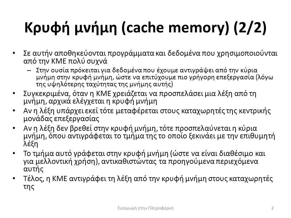 Κρυφή μνήμη (cache memory) (2/2) Εισαγωγή στην Πληροφορκή2 Σε αυτήν αποθηκεύονται προγράμματα και δεδομένα που χρησιμοποιούνται από την ΚΜΕ πολύ συχνά – Στην ουσία πρόκειται για δεδομένα που έχουμε αντιγράψει από την κύρια μνήμη στην κρυφή μνήμη, ώστε να επιτύχουμε πιο γρήγορη επεξεργασία (λόγω της υψηλότερης ταχύτητας της μνήμης αυτής) Συγκεκριμένα, όταν η ΚΜΕ χρειάζεται να προσπελάσει μια λέξη από τη μνήμη, αρχικά ελέγχεται η κρυφή μνήμη Αν η λέξη υπάρχει εκεί τότε μεταφέρεται στους καταχωρητές της κεντρικής μονάδας επεξεργασίας Αν η λέξη δεν βρεθεί στην κρυφή μνήμη, τότε προσπελαύνεται η κύρια μνήμη, όπου αντιγράφεται το τμήμα της το οποίο ξεκινάει με την επιθυμητή λέξη Το τμήμα αυτό γράφεται στην κρυφή μνήμη (ώστε να είναι διαθέσιμο και για μελλοντική χρήση), αντικαθιστώντας τα προηγούμενα περιεχόμενα αυτής Τέλος, η ΚΜΕ αντιγράφει τη λέξη από την κρυφή μνήμη στους καταχωρητές της